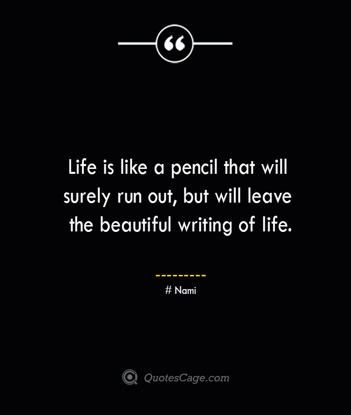 Life is like a pencil that will surely run out but will leave the beautiful writing of life. Nami