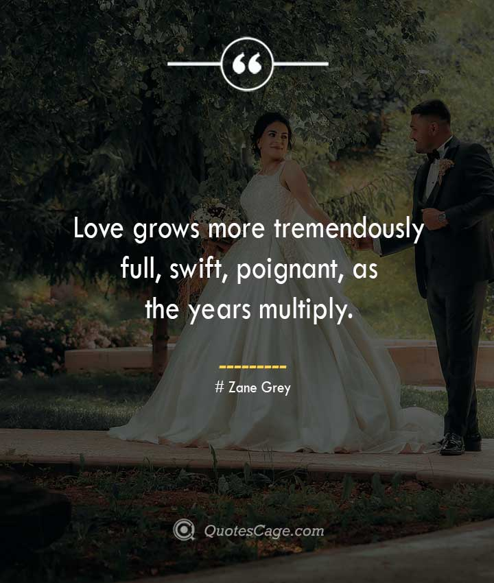 Love grows more tremendously full swift poignant as the years multiply. –Zane Grey