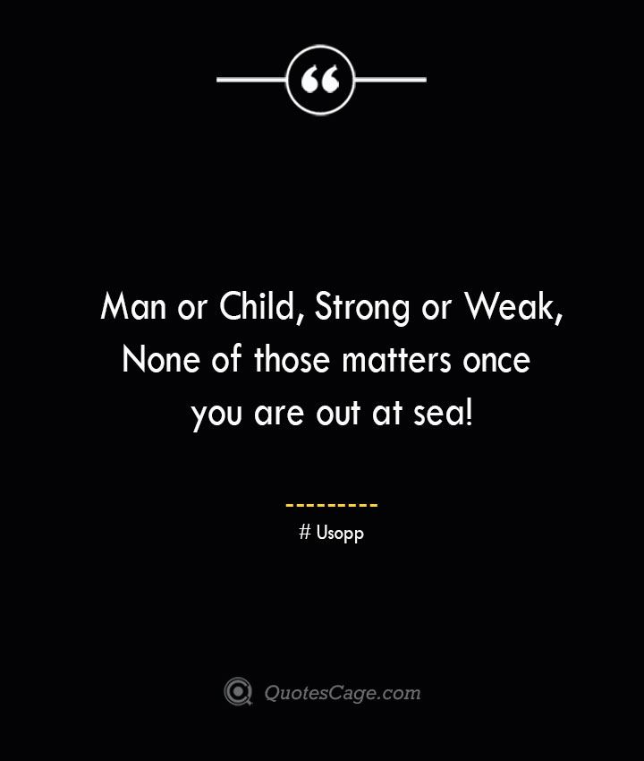 Man or Child Strong or Weak None of those matters once you are out at sea Usopp