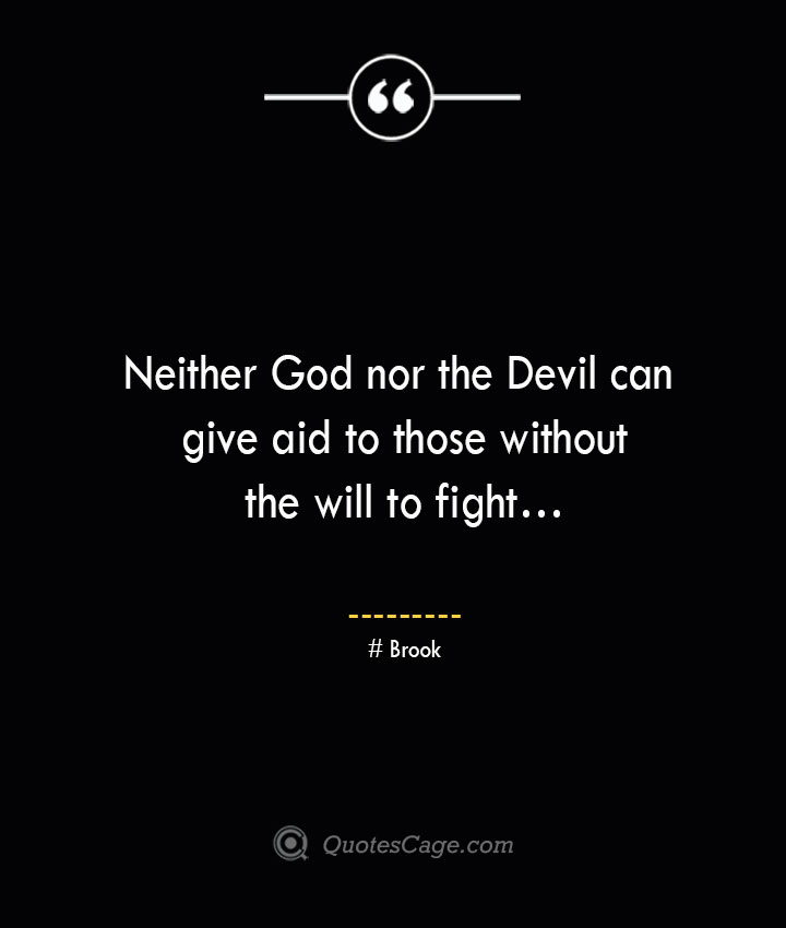 Neither God nor the Devil can give aid to those without the will to fight… Brook 1