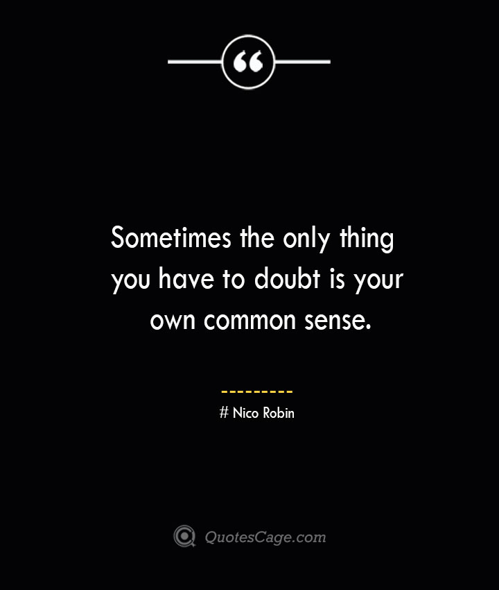 Sometimes the only thing you have to doubt is your own common sense. Nico Robin