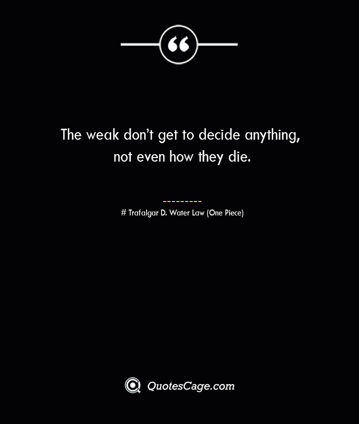 The weak dont get to decide anything not even how they die. – Trafalgar D. Water Law One Piece