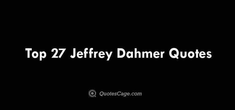 Top 27 Jeffrey Dahmer Quotes