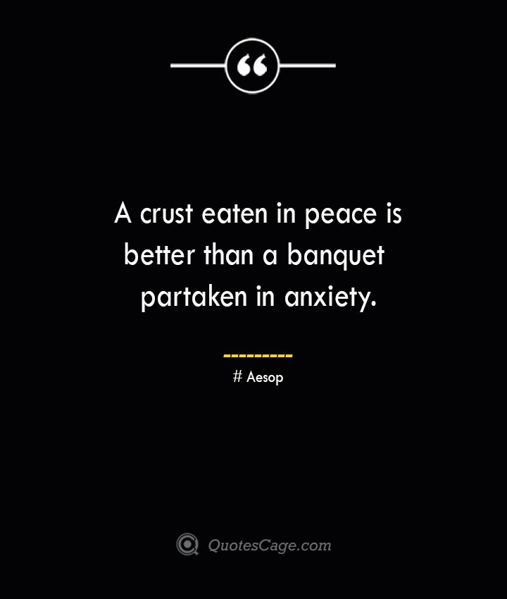 A crust eaten in peace is better than a banquet partaken in anxiety. –Aesop