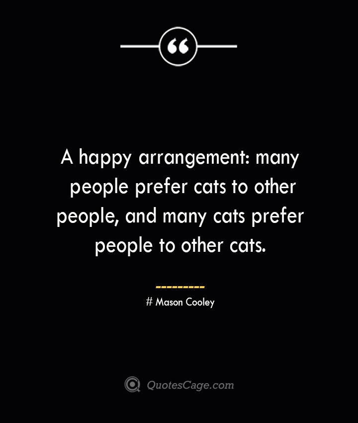 A happy arrangement many people prefer cats to other people and many cats prefer people to other cats. Mason Cooley