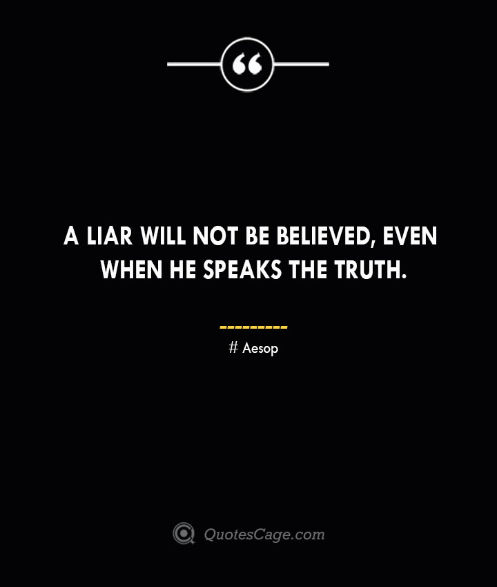 A liar will not be believed even when he speaks the truth. –Aesop