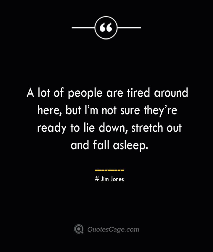 A lot of people are tired around here but Im not sure theyre ready to lie down stretch out and fall asleep. Jim Jones