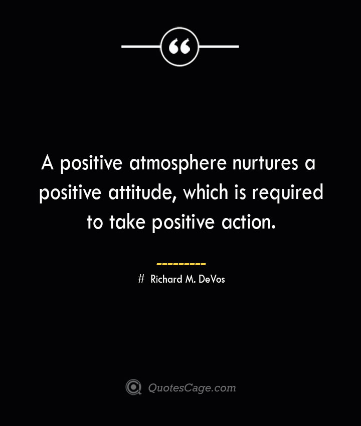 A positive atmosphere nurtures a positive attitude which is required to take positive action. Richard M. DeVos