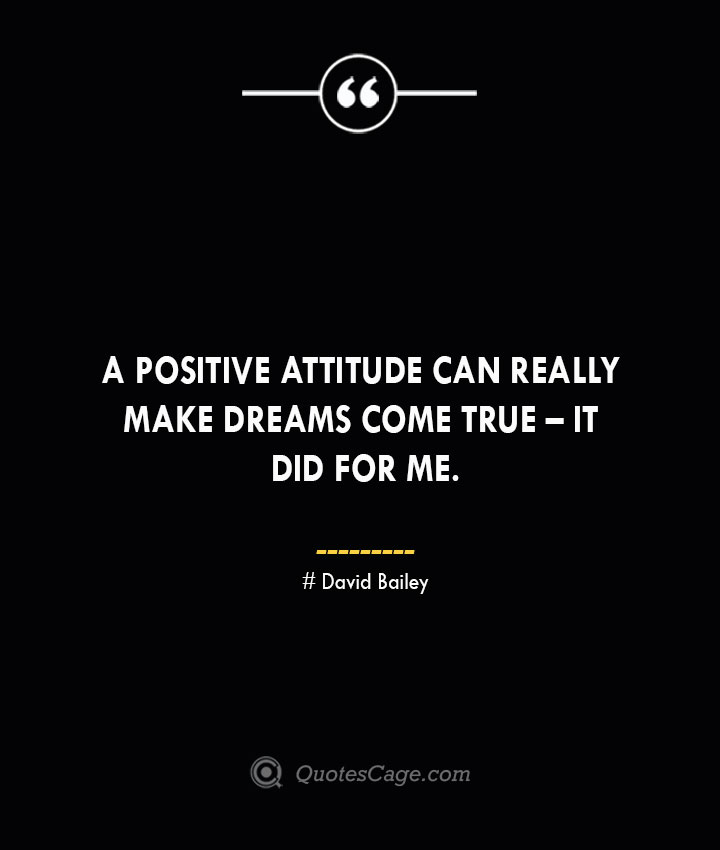 A positive attitude can really make dreams come true – it did for me. David Bailey