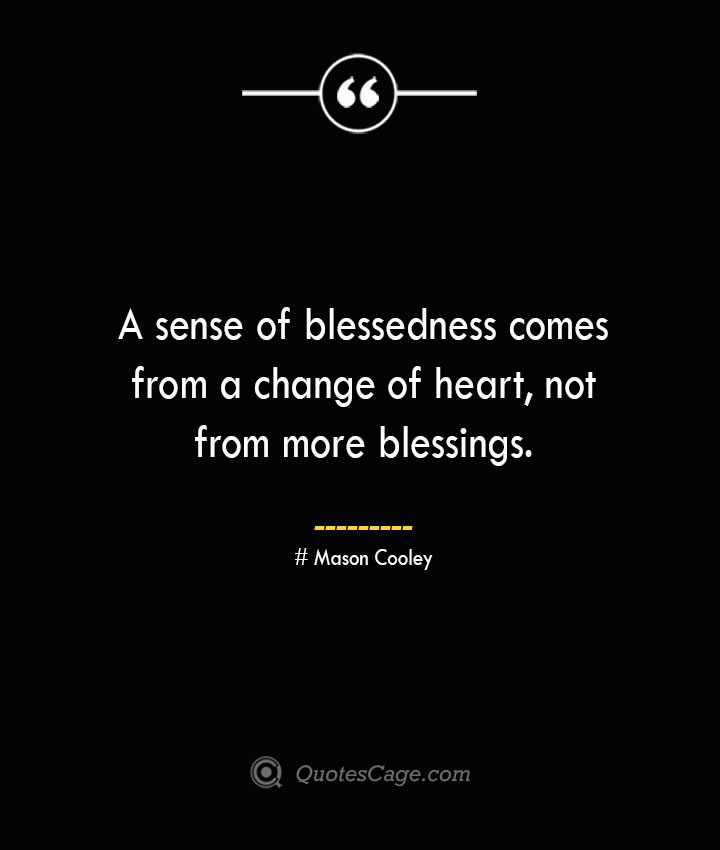 A sense of blessedness comes from a change of heart not from more blessings. Mason Cooley