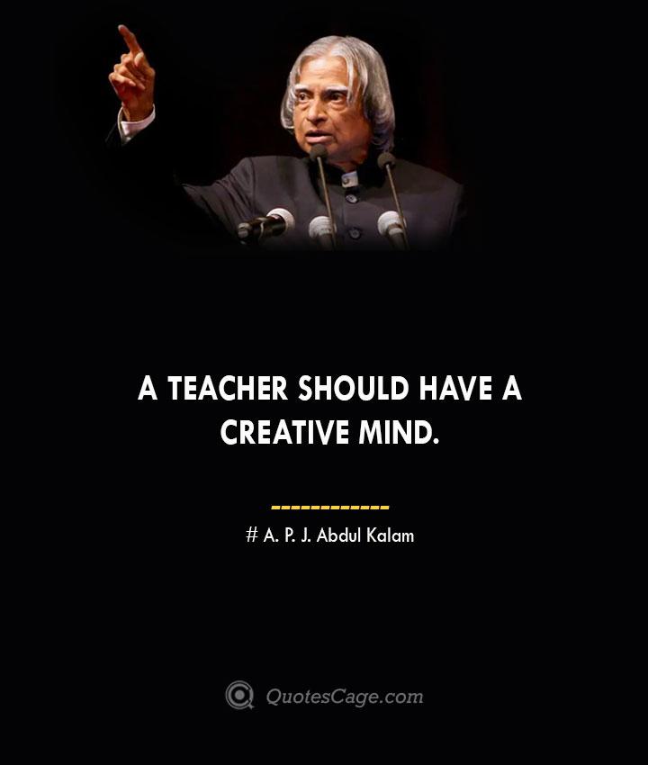 A teacher should have a creative mind. A. P. J. Abdul Kalam