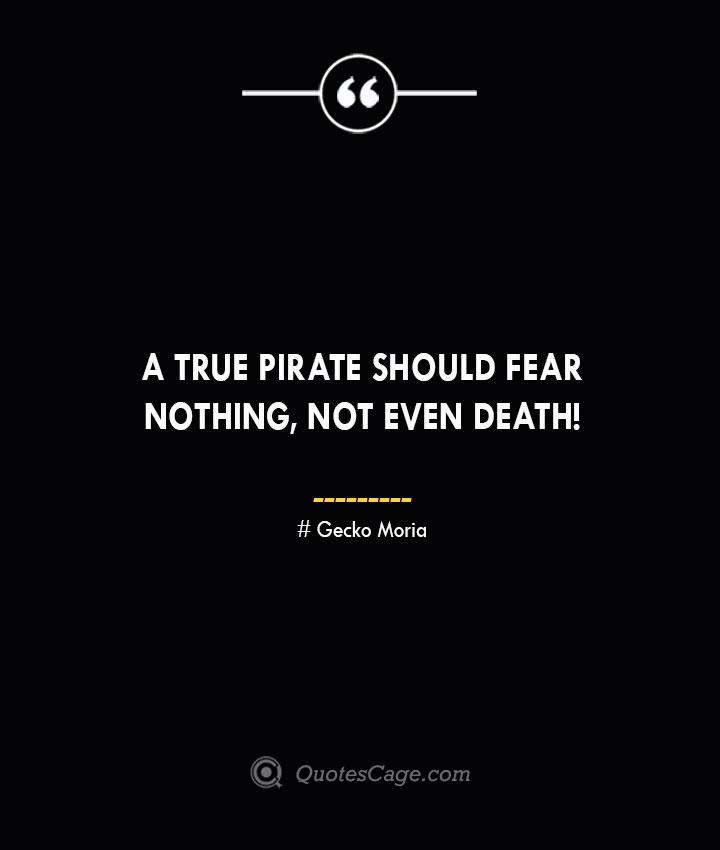 A true pirate should fear nothing not even death – Gecko Moria