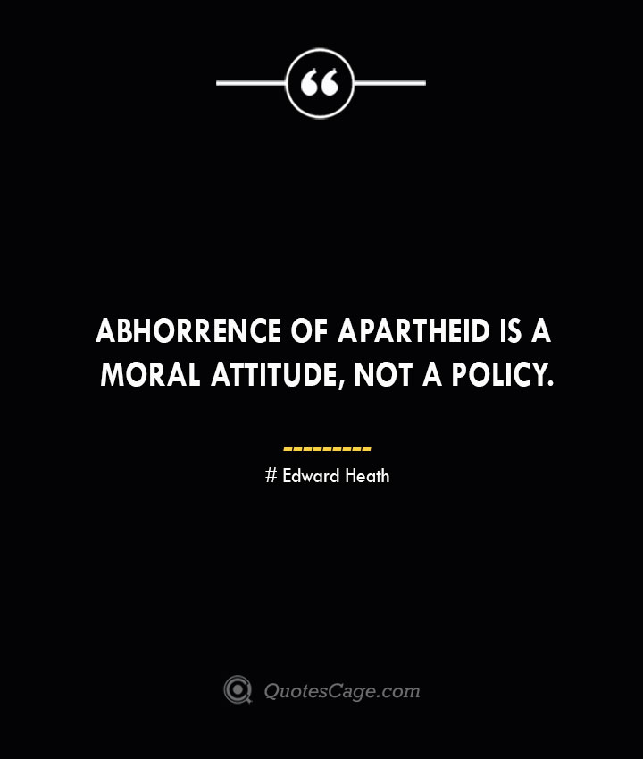 Abhorrence of apartheid is a moral attitude not a policy. Edward Heath