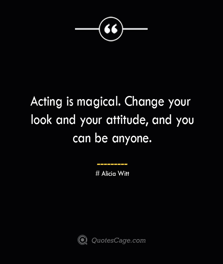 Acting is magical. Change your look and your attitude and you can be anyone. Alicia Witt