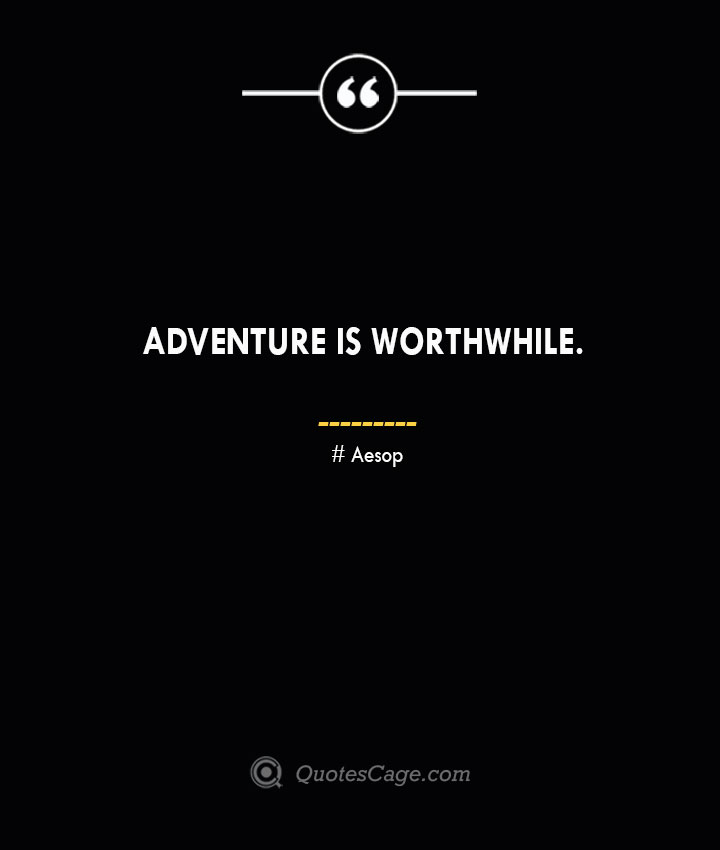 Adventure is worthwhile. –Aesop