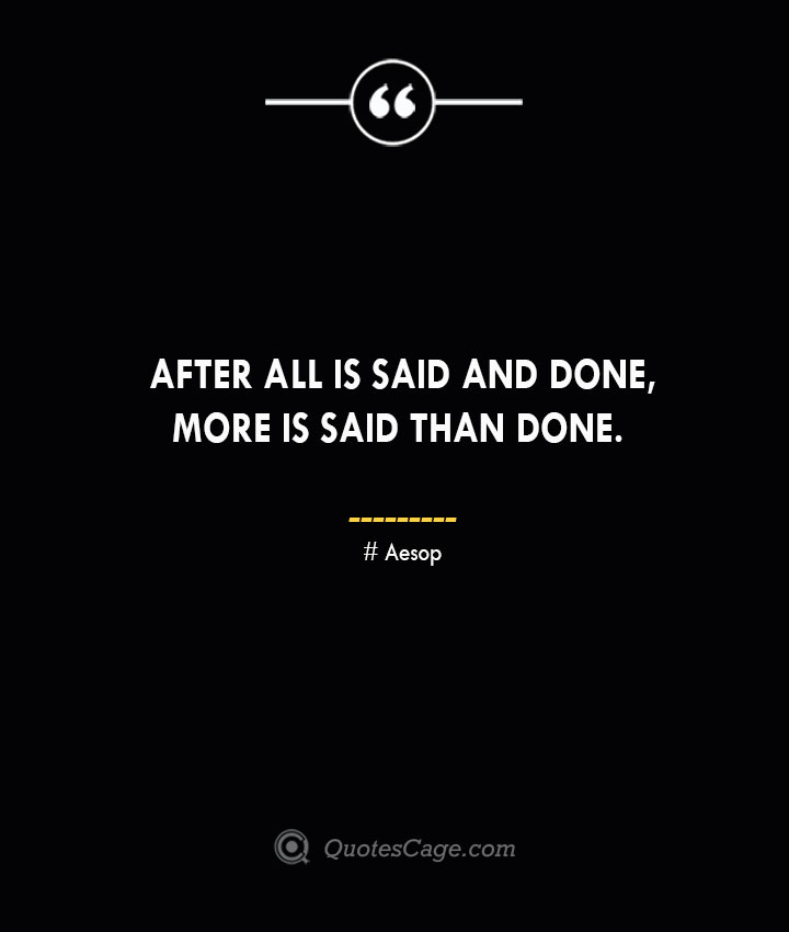 After all is said and done more is said than done. –Aesop
