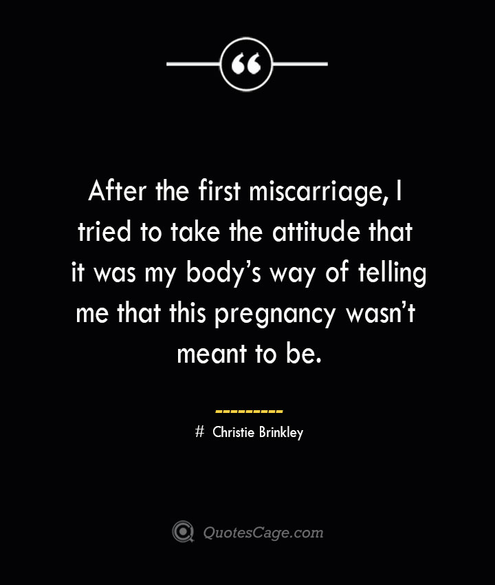 After the first miscarriage I tried to take the attitude that it was my bodys way of telling me that this pregnancy wasnt meant to be. Christie Brinkley