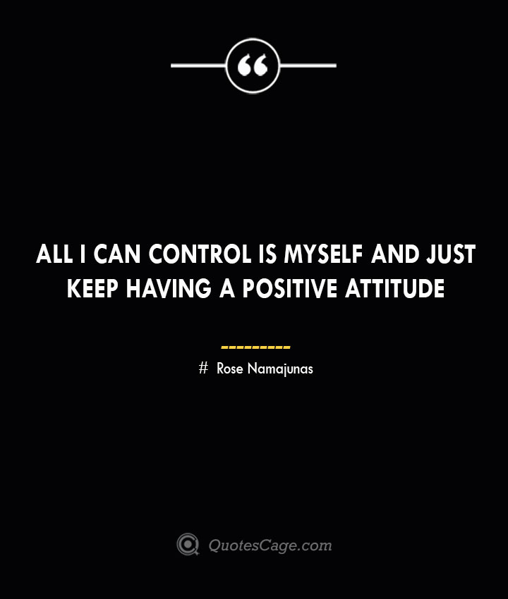 All I can control is myself and just keep having a positive attitude. Rose Namajunas