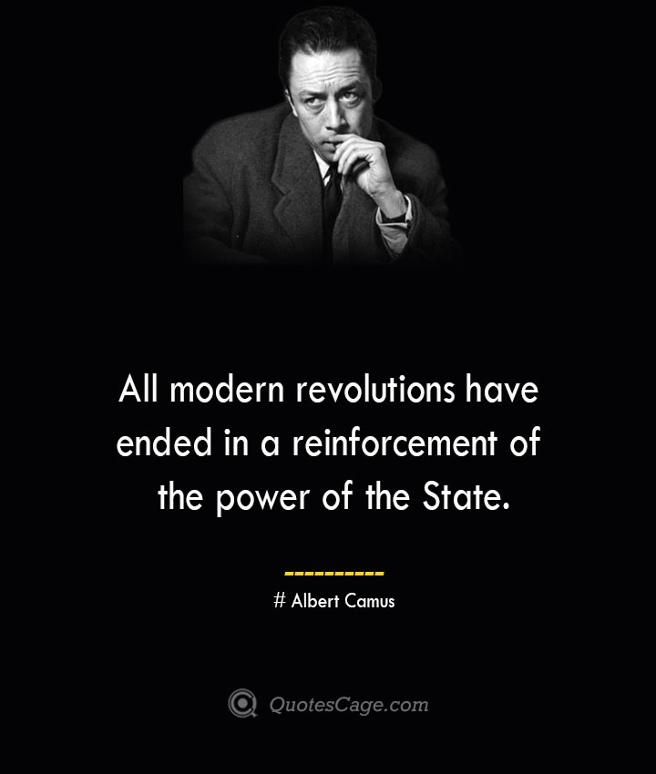 All modern revolutions have ended in a reinforcement of the power of the State. –Albert Camus