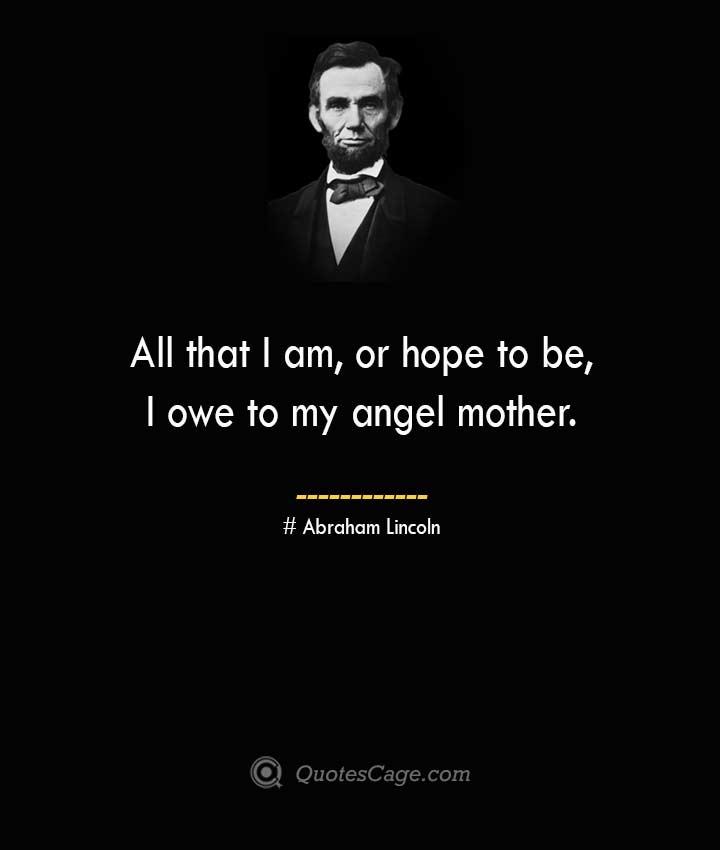 All that I am or hope to be I owe to my angel mother. –Abraham Lincoln
