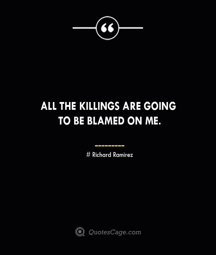 All the killings are going to be blamed on me.– Richard Ramirez