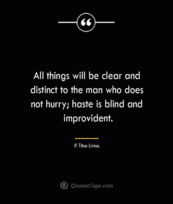 All things will be clear and distinct to the man who does not hurry haste is blind and improvident. – Titus Livius.