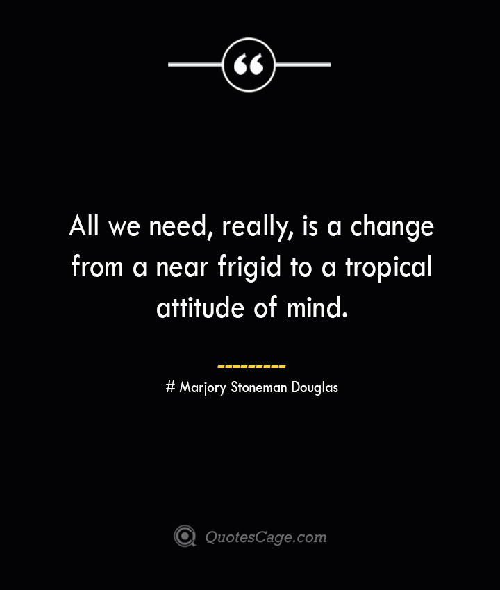 All we need really is a change from a near frigid to a tropical attitude of mind. Marjory Stoneman Douglas