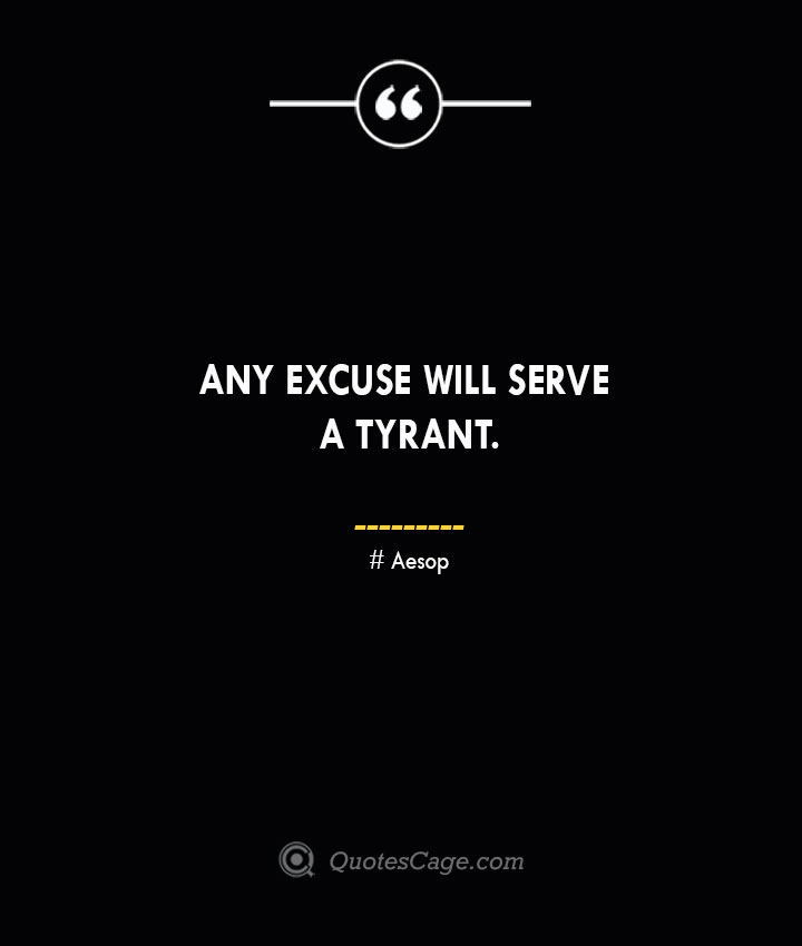 Any excuse will serve a tyrant. –Aesop
