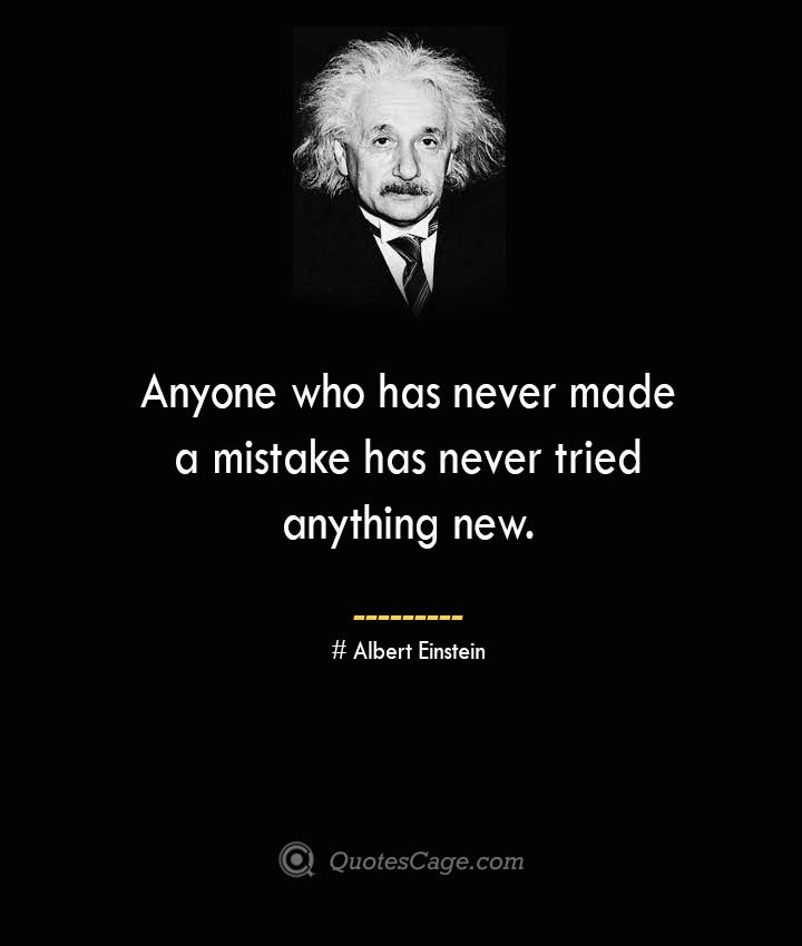 Anyone who has never made a mistake has never tried anything new. –Albert Einstein