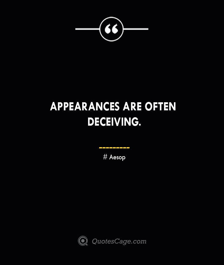 Appearances are often deceiving. –Aesop