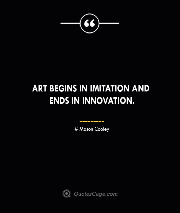 Art begins in imitation and ends in innovation. Mason Cooley