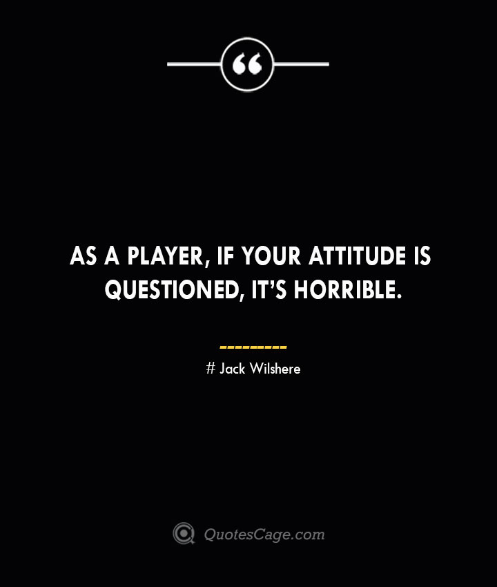 As a player if your attitude is questioned its horrible. Jack Wilshere