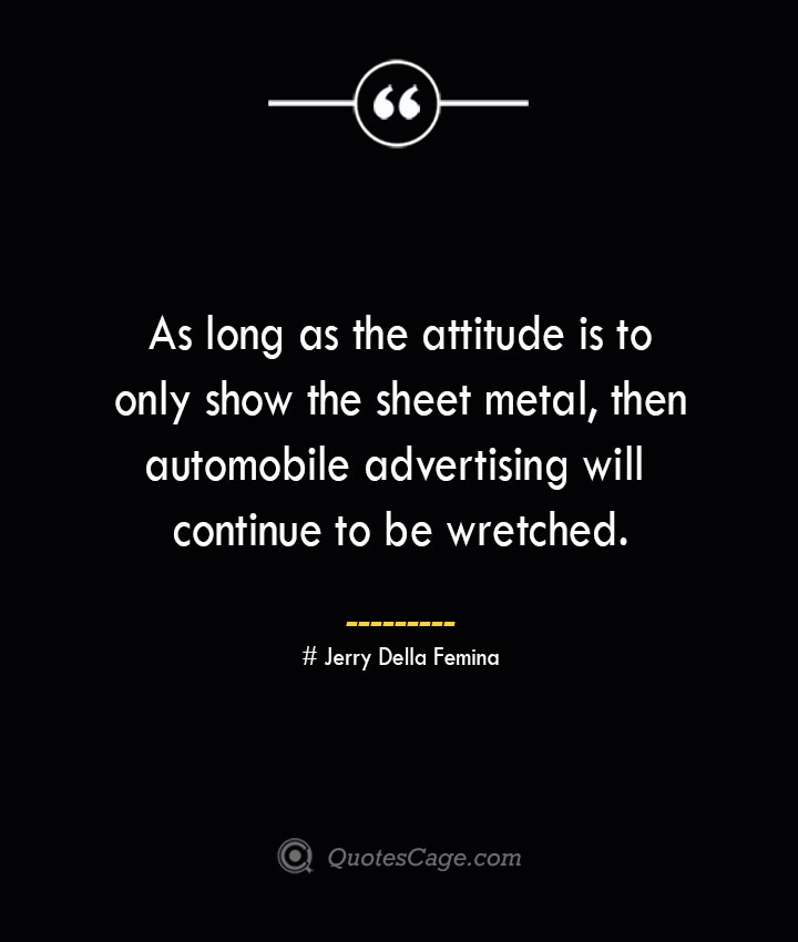 As long as the attitude is to only show the sheet metal then automobile advertising will continue to be wretched. Jerry Della Femina