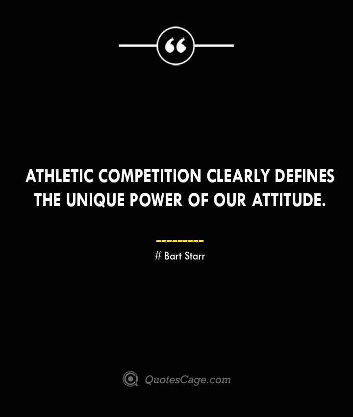 Athletic competition clearly defines the unique power of our attitude. Bart Starr