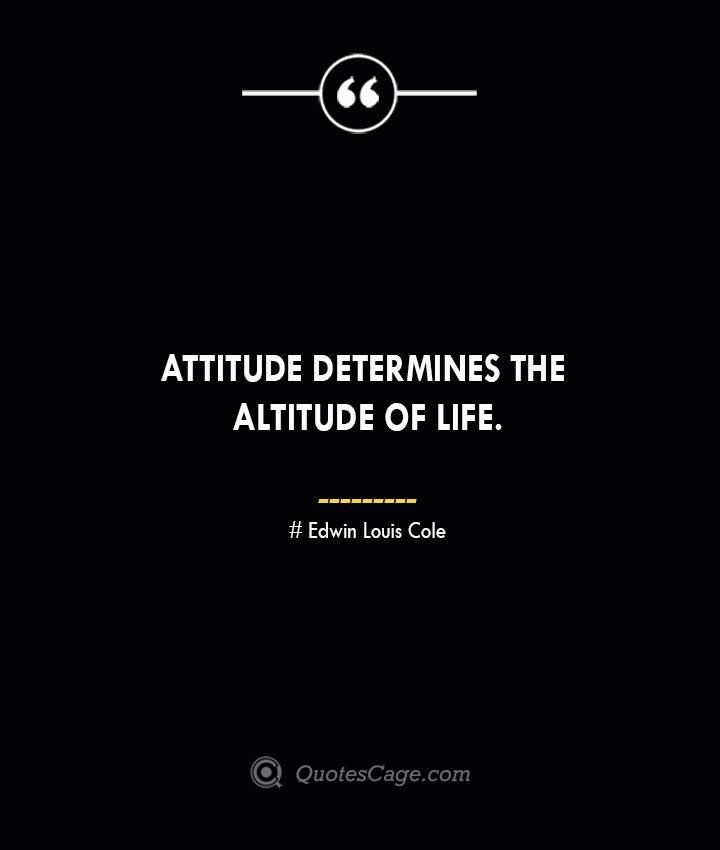 Attitude determines the altitude of life. Edwin Louis Cole