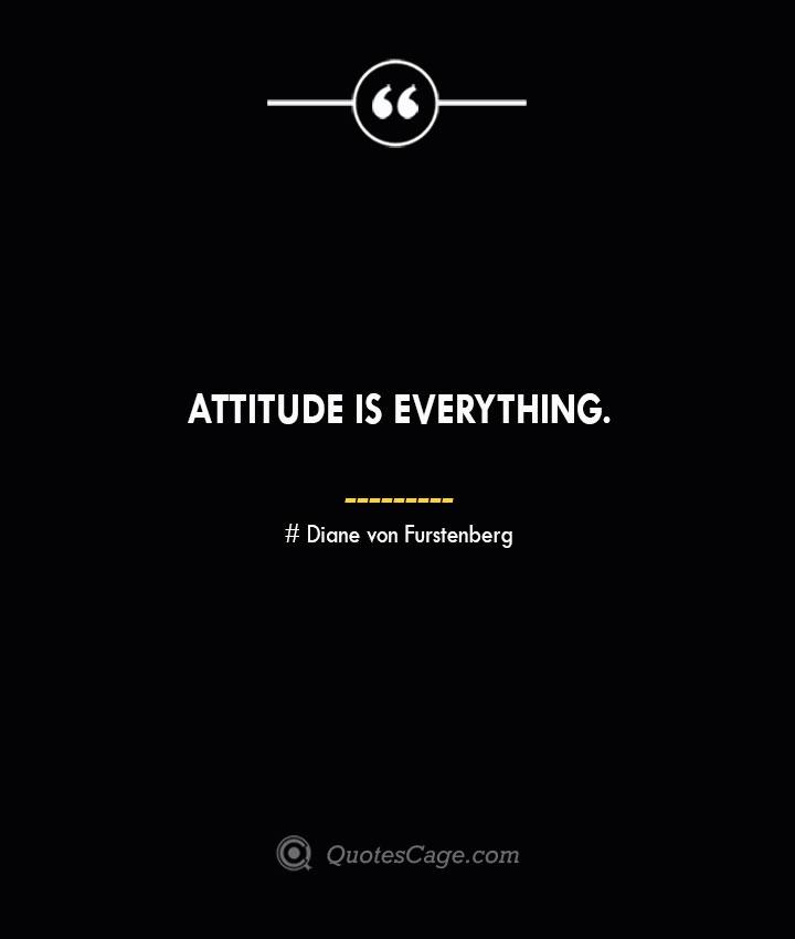 Attitude is everything. Diane von Furstenberg