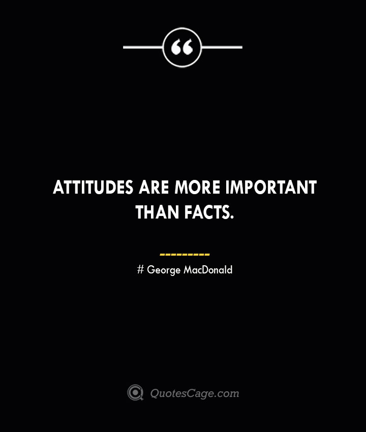 Attitudes are more important than facts. George MacDonald