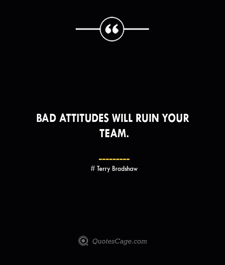 Bad attitudes will ruin your team. Terry Bradshaw