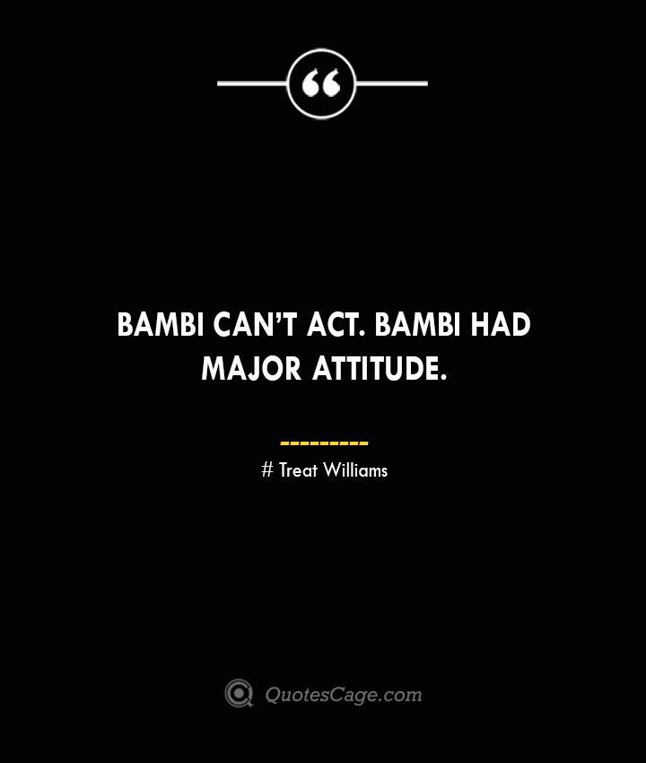Bambi cant act. Bambi had major attitude. Treat Williams