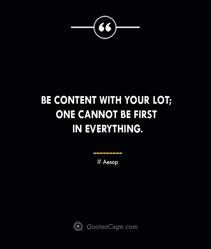 Be content with your lot one cannot be first in everything. –Aesop