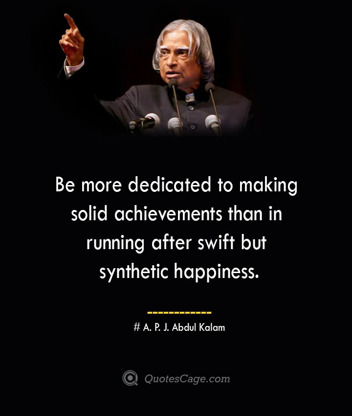 Be more dedicated to making solid achievements than in running after swift but synthetic happiness. A. P. J. Abdul Kalam