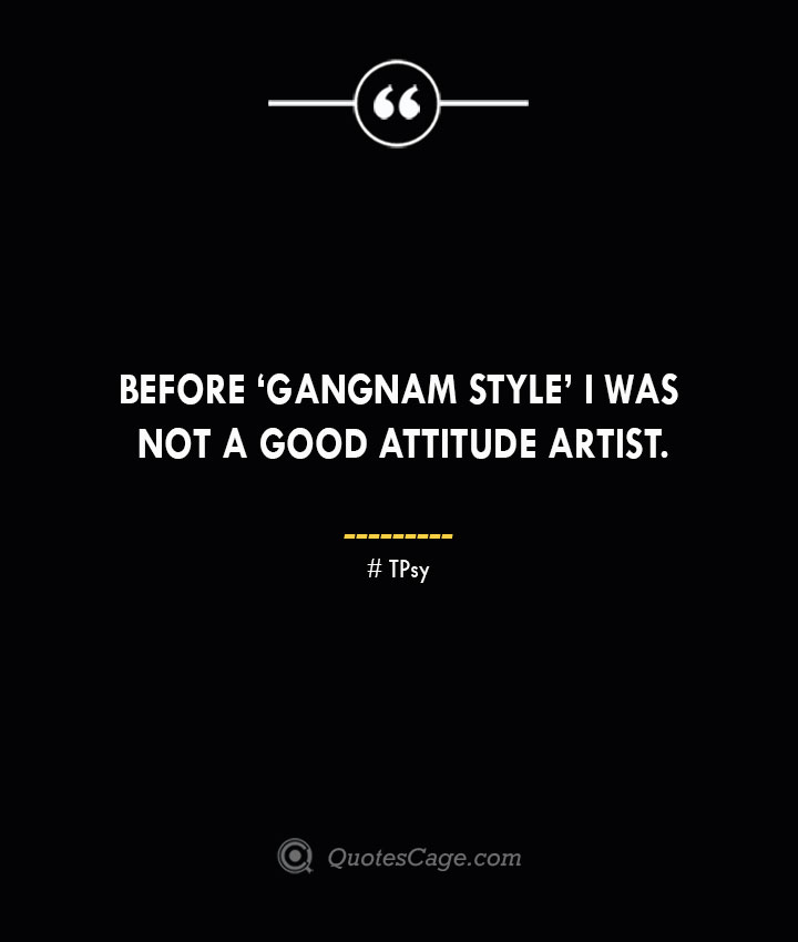 Before 'Gangnam Style I was not a good attitude artist. Psy