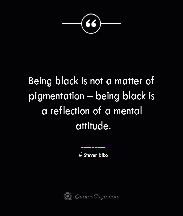 Being black is not a matter of pigmentation – being black is a reflection of a mental attitude. Steven Biko