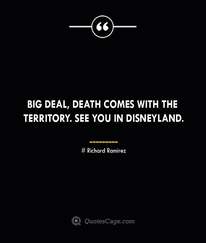 Big deal death comes with the territory. See you in Disneyland.– Richard Ramirez