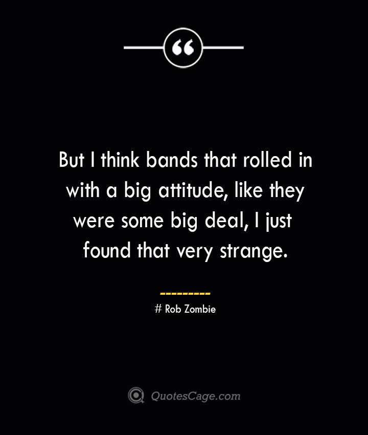 But I think bands that rolled in with a big attitude like they were some big deal I just found that very strange. Rob Zombie