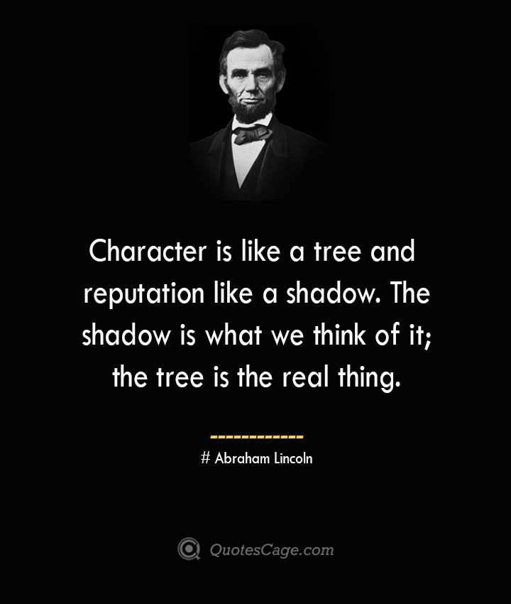 Character is like a tree and reputation like a shadow. The shadow is what we think of it the tree is the real thing. –Abraham Lincoln