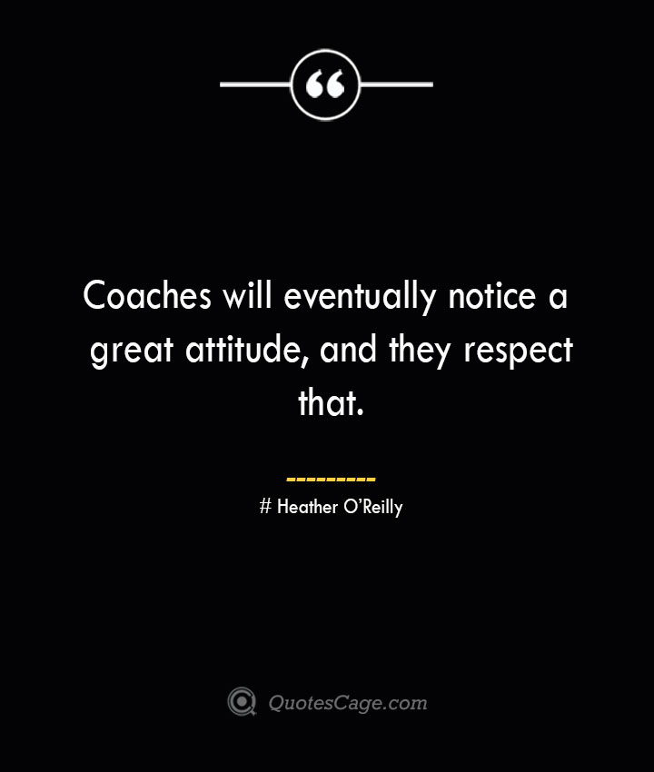 Coaches will eventually notice a great attitude and they respect that. Heather OReilly