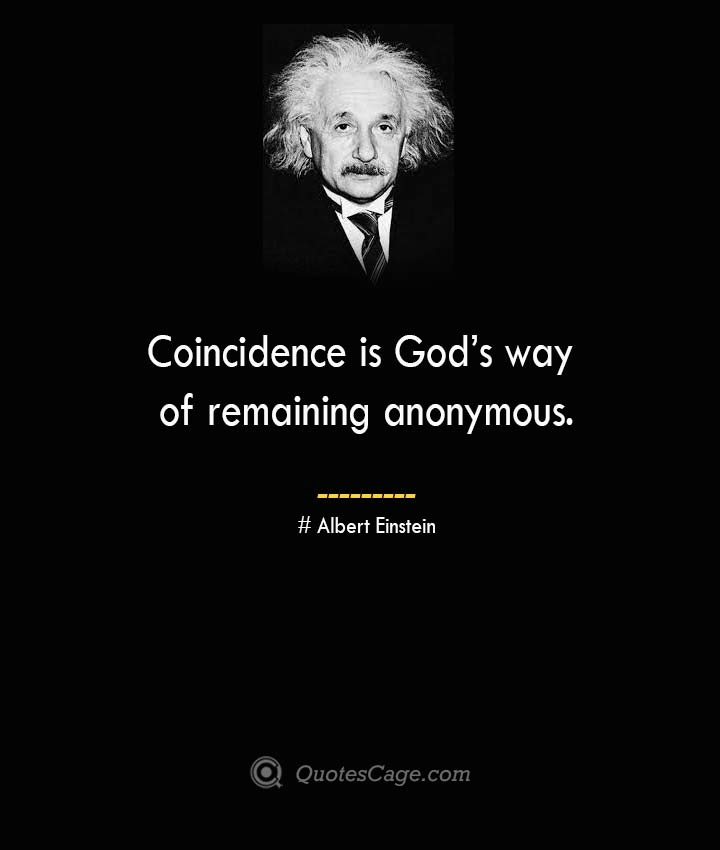 Coincidence is Gods way of remaining anonymous. –Albert Einstein