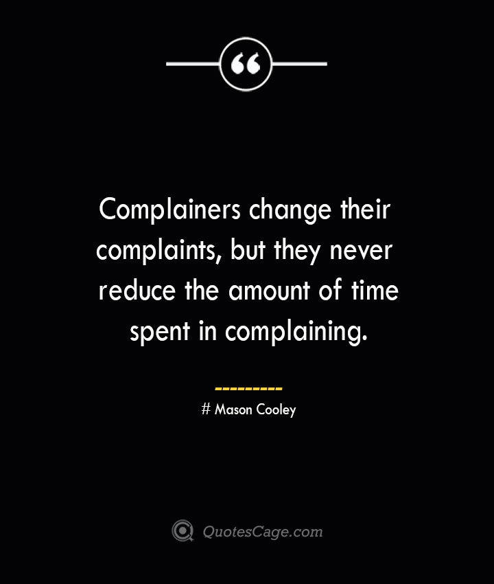 Complainers change their complaints but they never reduce the amount of time spent in complaining. Mason Cooley