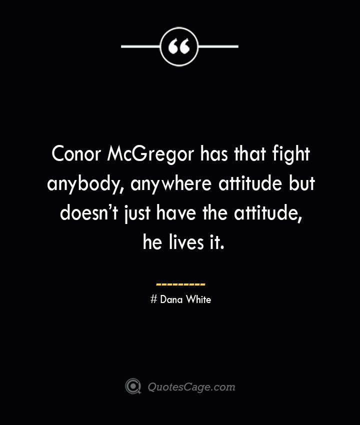 Conor McGregor has that fight anybody anywhere attitude but doesnt just have the attitude he lives it. Dana White